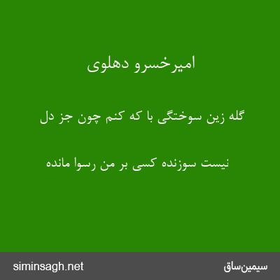 امیرخسرو دهلوی - گله زین سوختگی با که کنم چون جز دل
