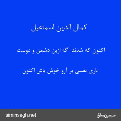 کمال الدین اسماعیل - اکنون که شدند آگه ازین دشمن و دوست