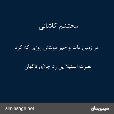 محتشم کاشانی - در زمین ذات و خیر دولتش روزی که کرد