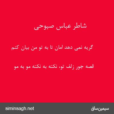 شاطر عباس صبوحی - گریه نمی دهد امان تا به تو من بیان کنم