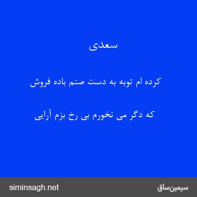سعدی - کرده ام توبه به دست صنم باده فروش