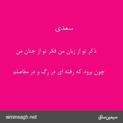 سعدی - ذکر تو از زبان من فکر تو از جنان من