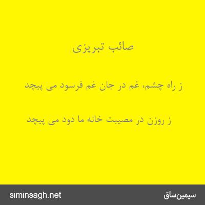 صائب تبریزی - ز راه چشم، غم در جان غم فرسود می پیچد