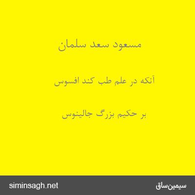 مسعود سعد سلمان - آنکه در علم طب کند افسوس